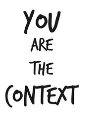 You are the context
