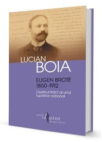 Lucian Boia: Eugen Brote. Destinul frânt al unui luptător național