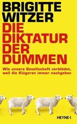 Coperta cartii Die Diktatur der Dummen (Dictatura prostilor) de Brigitte Witzer (Heyne Verlag, 2014)