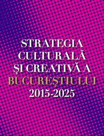 Strategia culturala si creativa Bucuresti 2015-2025