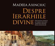 """""""Despre ierarhiile divine"""" - Madeea Axinciuc"""