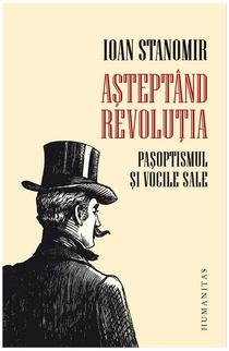 Ioan Stanomir: Așteptând revoluția. Pașoptismul și vocile sale