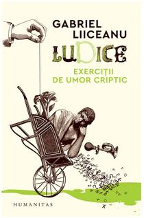 Ludice. Exerciții de umor criptic, de Gabriel Liiceanu