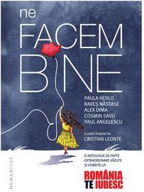 """Ne facem bine. O antologie de fapte extraordinare văzute și vorbite la """"România, te iubesc!"""""""