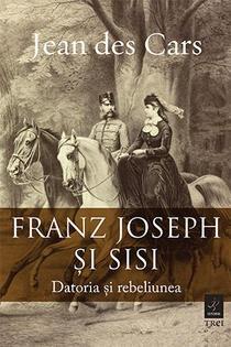 Franz Joseph și Sisi. Datoria și rebeliunea de Jean des Cars